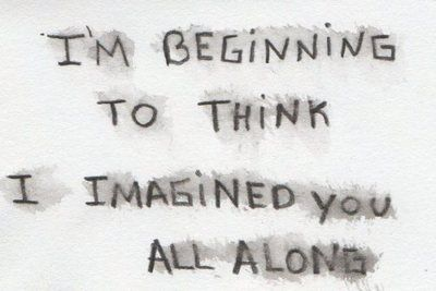 I'm beginning to think I imagined you all along.