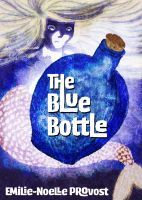 The Blue Bottle, an ebook by Emilie-Noelle Provost at Smashwords