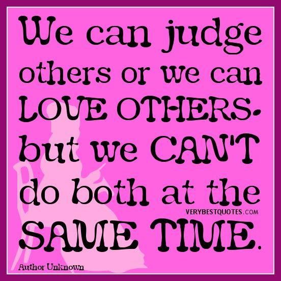 We Can Judge Others Or We Can Love Others But We Can T Do Both At The Same Time Judging Others Quotes Judge Quotes Abuse Quotes