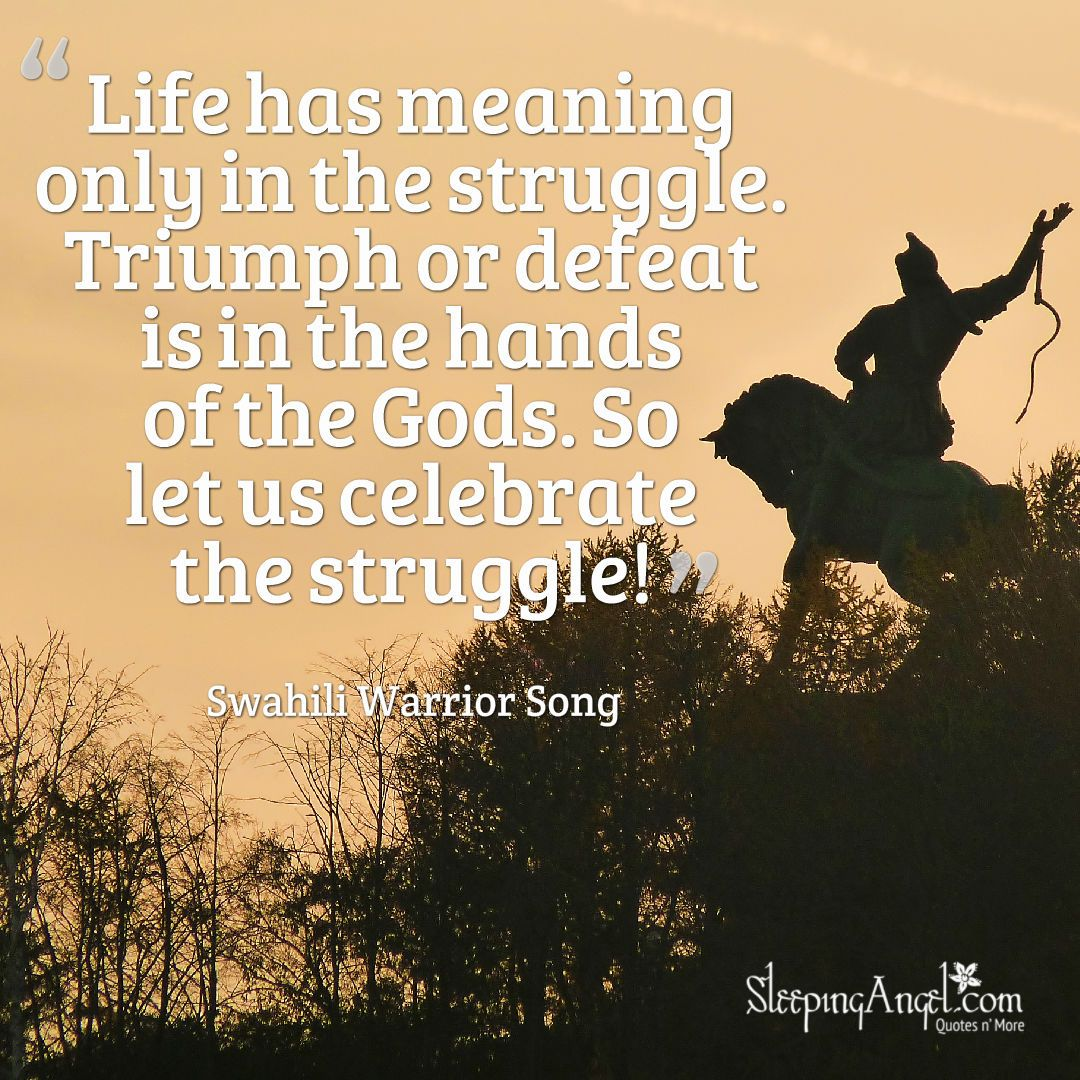 Life Has Meaning Only In The Struggle Triumph Or Defeat Is In The Hands Of The Gods So Let Us Celebrate The Struggle Swahi Struggle Quotes Meant To Be Life