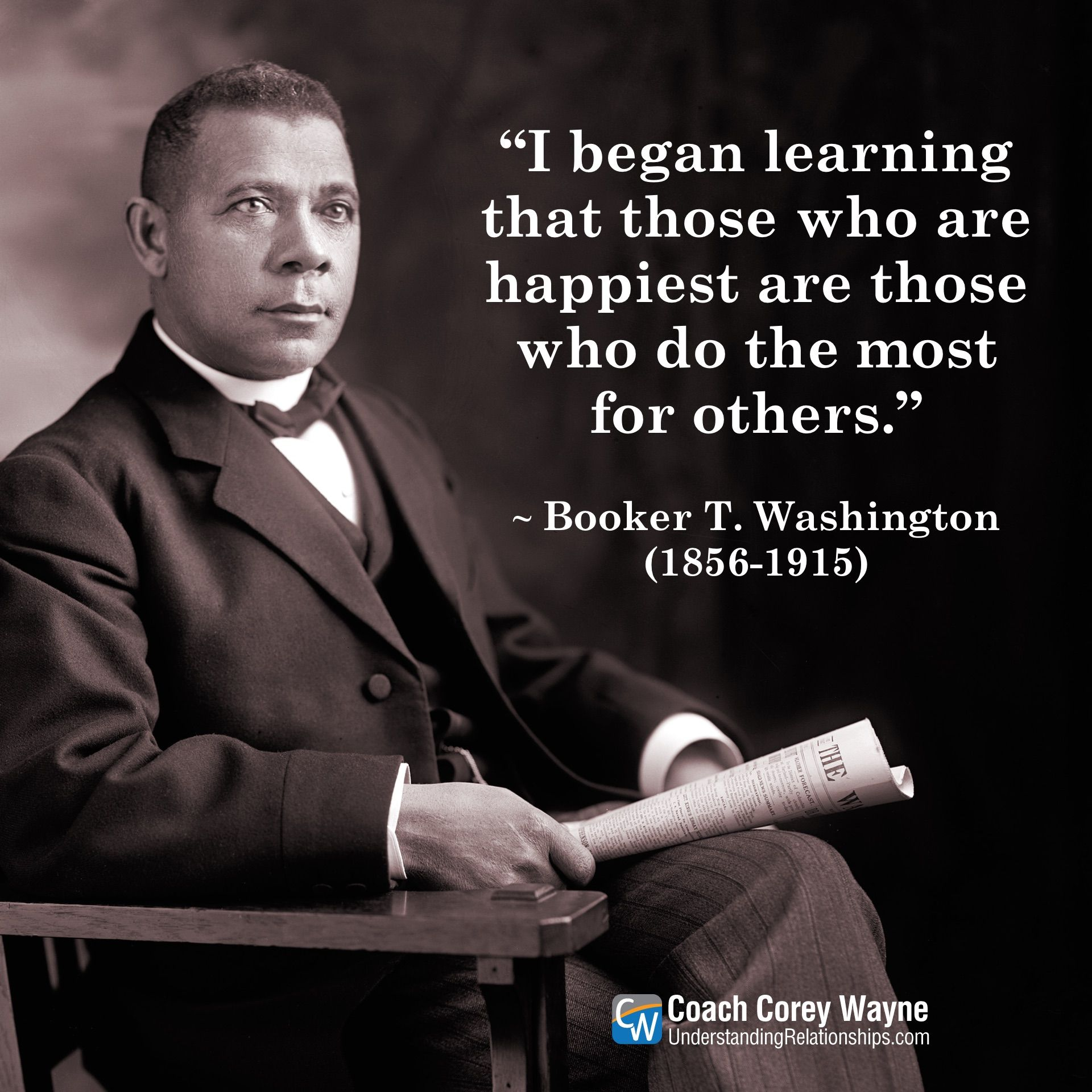 I began learning that those who are happiest are those who do the most for others  Booker T Washington 18561915 American educator author speaker presidential advisor  civ...