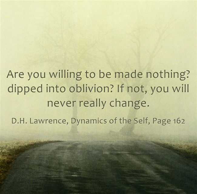 Are you willing to be made nothing? dipped into oblivion? If not, you will never really change.