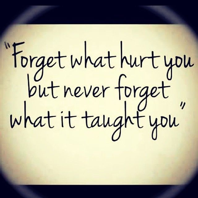 Forget what hurt you but never forget what it taught you life quotes quotes life hurt life lessons lesson words to live by