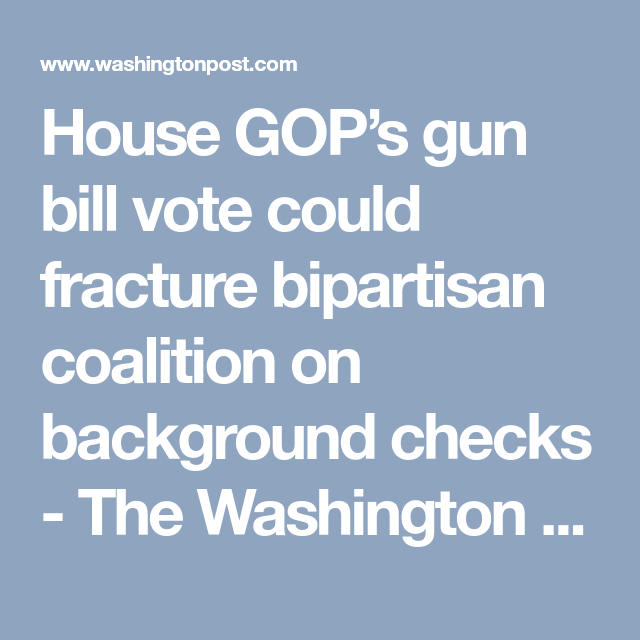 House GopS Gun Bill Vote Could Fracture Bipartisan Coalition On