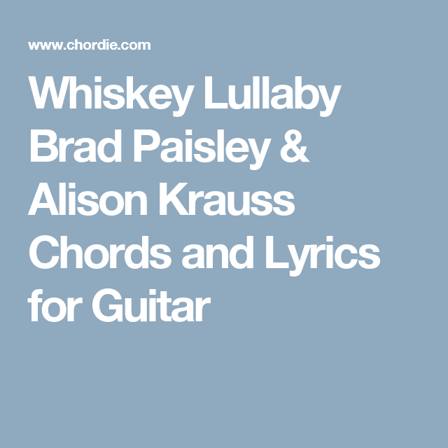 Whiskey Lullaby Brad Paisley Alison Krauss Chords And Lyrics For