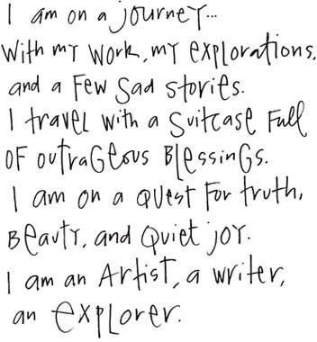 I am on a journey...with my work, my explorations, and a few sad stories. I travel with a suitcase full of outrageous blessings. I am on a quest for truth, beauty, and quiet joy. I am an artist, a writer, and explorer