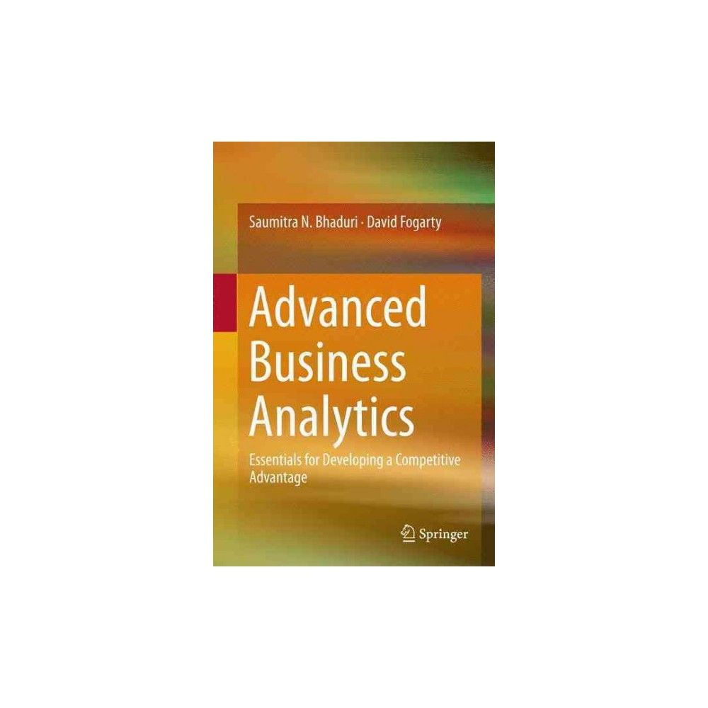 Advanced Business Analytics : Essentials for Developing a Competitive Advantage (Hardcover) (Saumitra N.