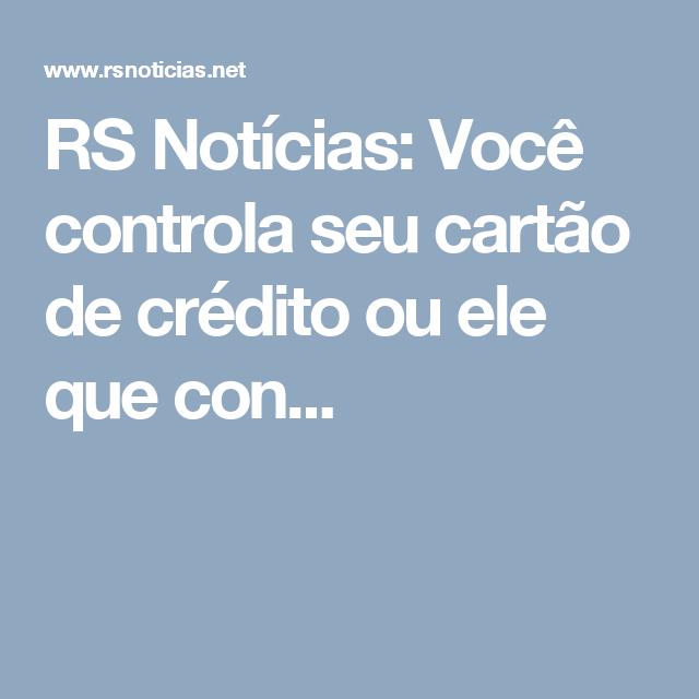 RS Notícias: Você controla seu cartão de crédito ou ele que con...
