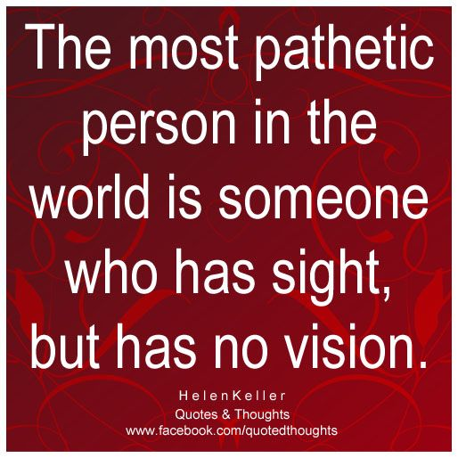 The most pathetic person in the world is someone who has