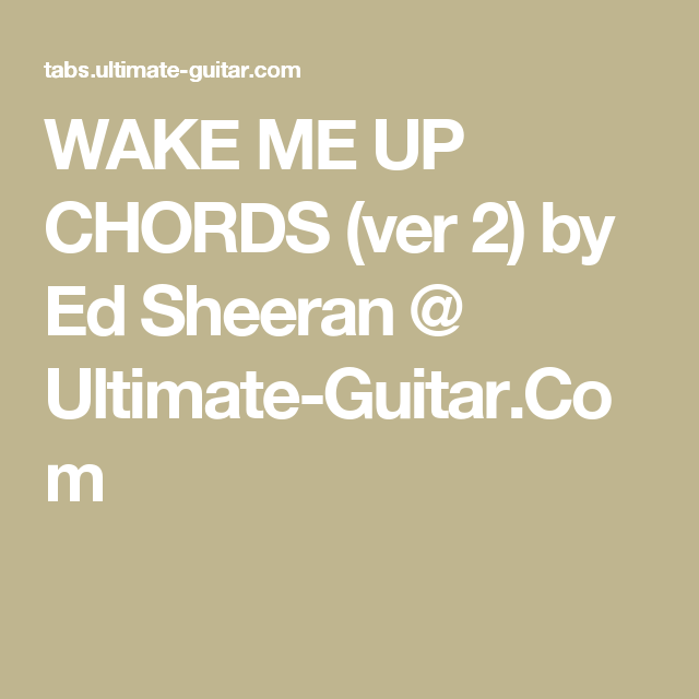 WAKE ME UP CHORDS (ver 2) by Ed Sheeran @ Ultimate-Guitar.Com ...
