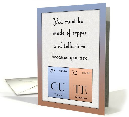 Periodic table joke for tellurium and copper card pinterest you must be made of copper and tellurium funny geek valentine card greetingcarduniversejjbdesigns greetingcard greetingcarduniverse greeting card m4hsunfo