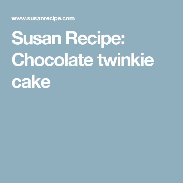 Susan Recipe: Chocolate twinkie cake