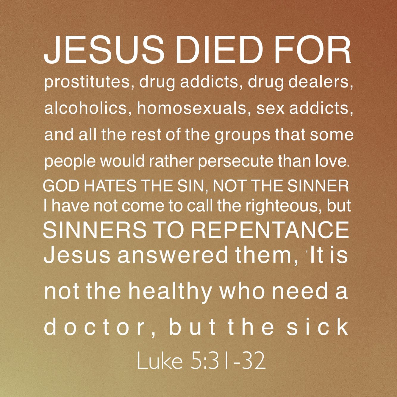 Luke 5 31 32 Jesus loves all sinners Repent & you will be