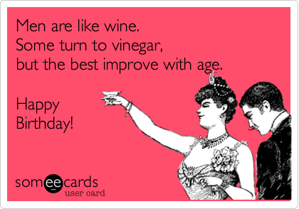 Men are like wine Some turn to vinegar but the best improve with – Happy Birthday Email Cards Funny