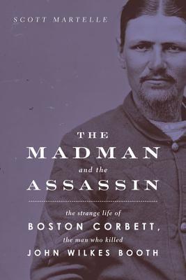 The Madman and the Assassin: The Strange Life of Boston Corbett, the Man Who Killed John Wilkes Booth By Scott Martelle