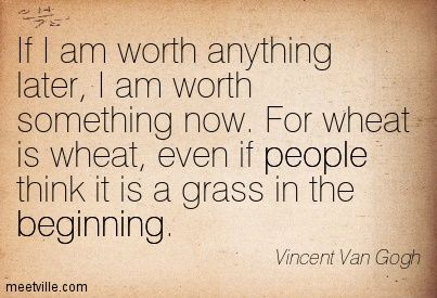 Vincent Van Gogh Quotes Unique If I Am Worth Anything Later I Am Worth Something Nowfor Wheat Is