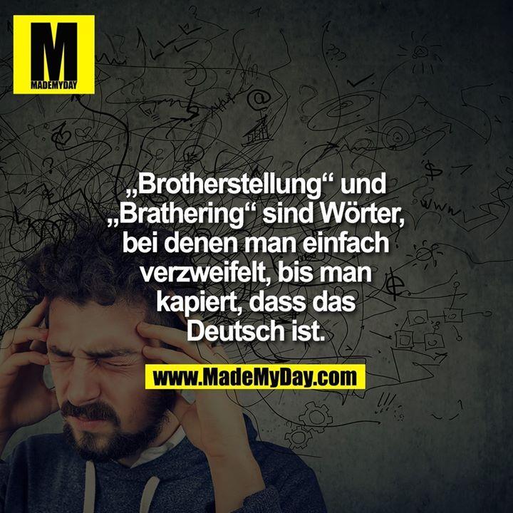 """""""Brotherstellung"""" und """"Brathering"""" sind Wörter, bei denen man einfach verzweifelt, bis man kapiert, dass das Deutsch ist."""