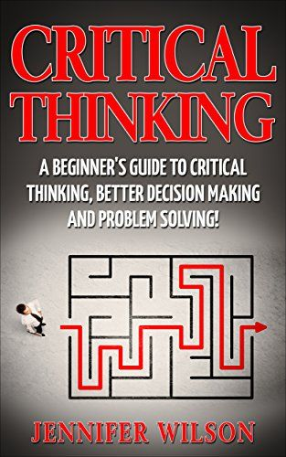 Critical Thinking A Beginner S Guide To Critical Thinking Better
