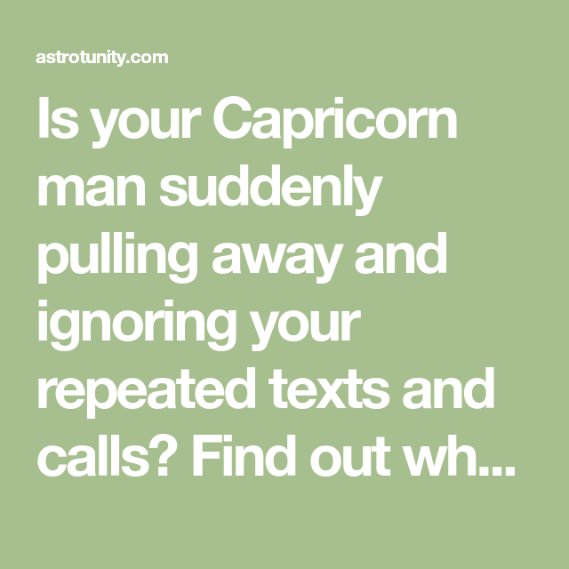 Is your Capricorn man suddenly pulling away and ignoring