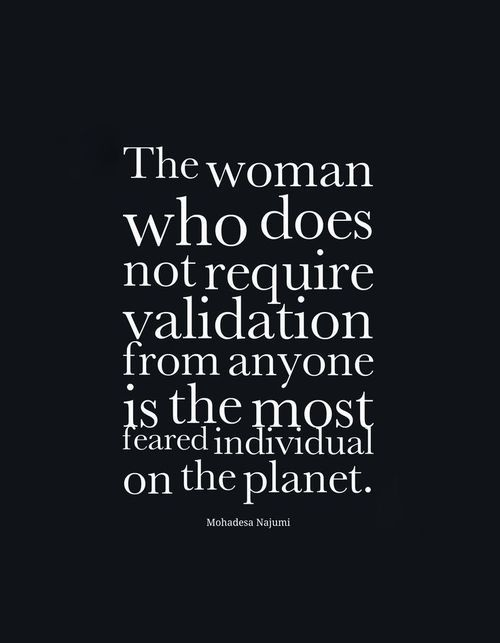 THE WOMAN WHO DOES NOT REQUIRE VALIDATION FROM ANYONE IS HE MOST RESPECTFUL  INDIVIDUAL ON THE PLANET