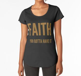 'Faith you gotta have it' Premium Scoop T-Shirt by WordFandom