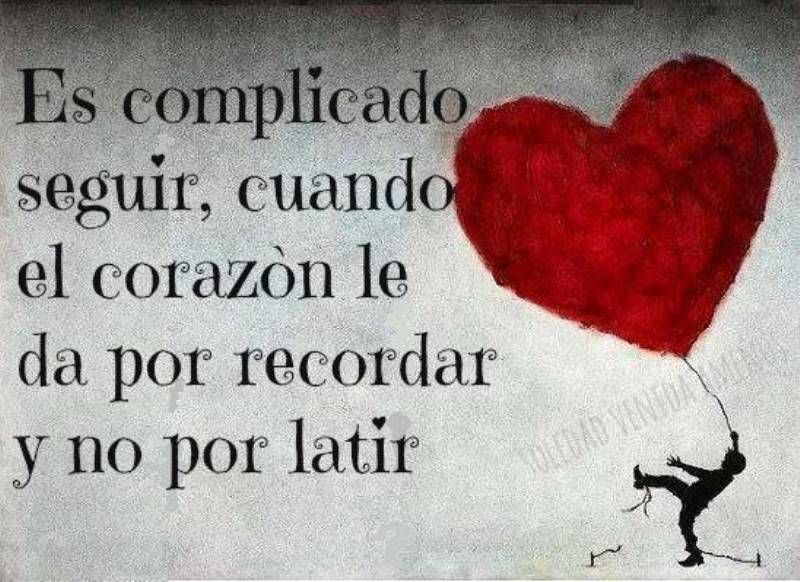 Es complicado seguir cuando el corazón le da por recordar y no por latir*
