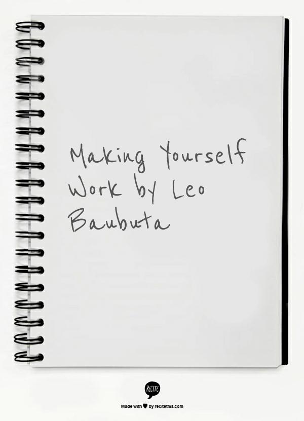 "Making Yourself Work by Leo Baubuta ""I'm no superman, trust me. I feel lazy, I procrastinate, I fear failure, just like anyone else. But I've learned a few things that work for me."""