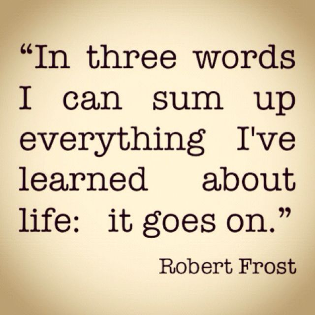 """""""In three words, I can sum up everything I've learned about life: it goes on."""" Robert Frost"""