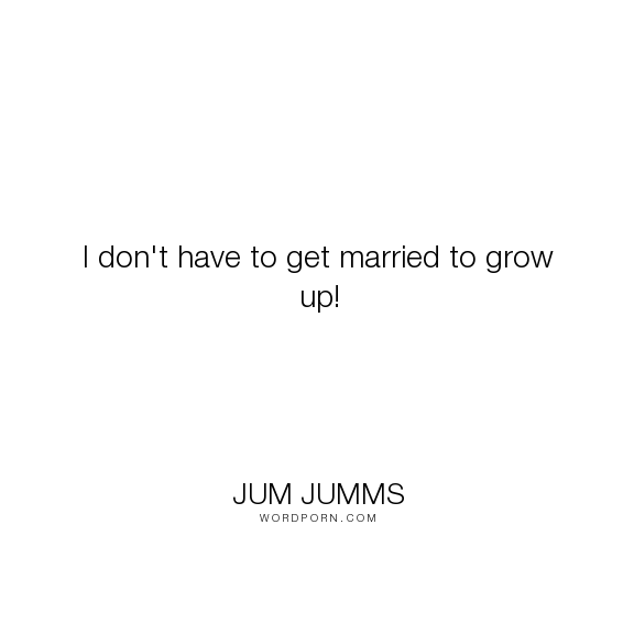"Jum Jumms - ""I don't have to get married to grow up!"". marriage, growing-up"