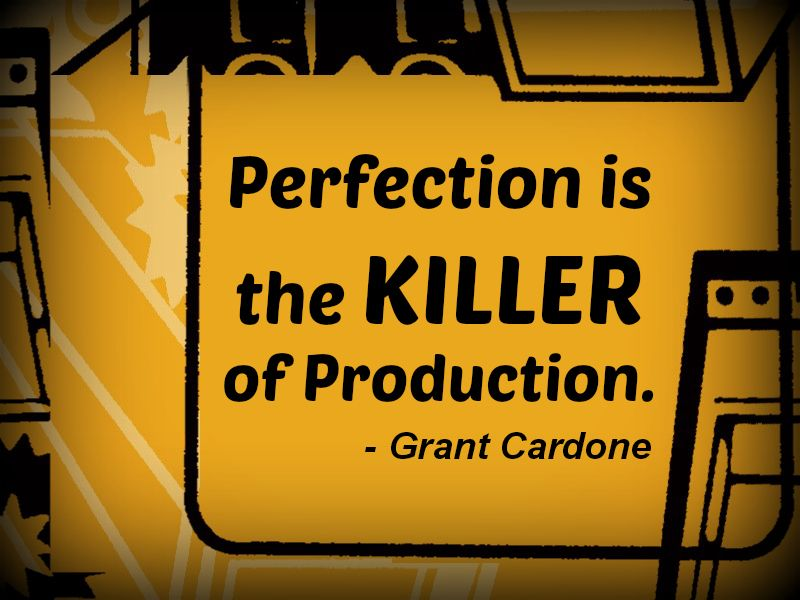 """""""Perfection Is The Killer Of Production."""""""