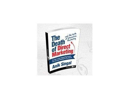 The Death of Direct Marketing and the birth of Interactive Marketing by Anik Singal