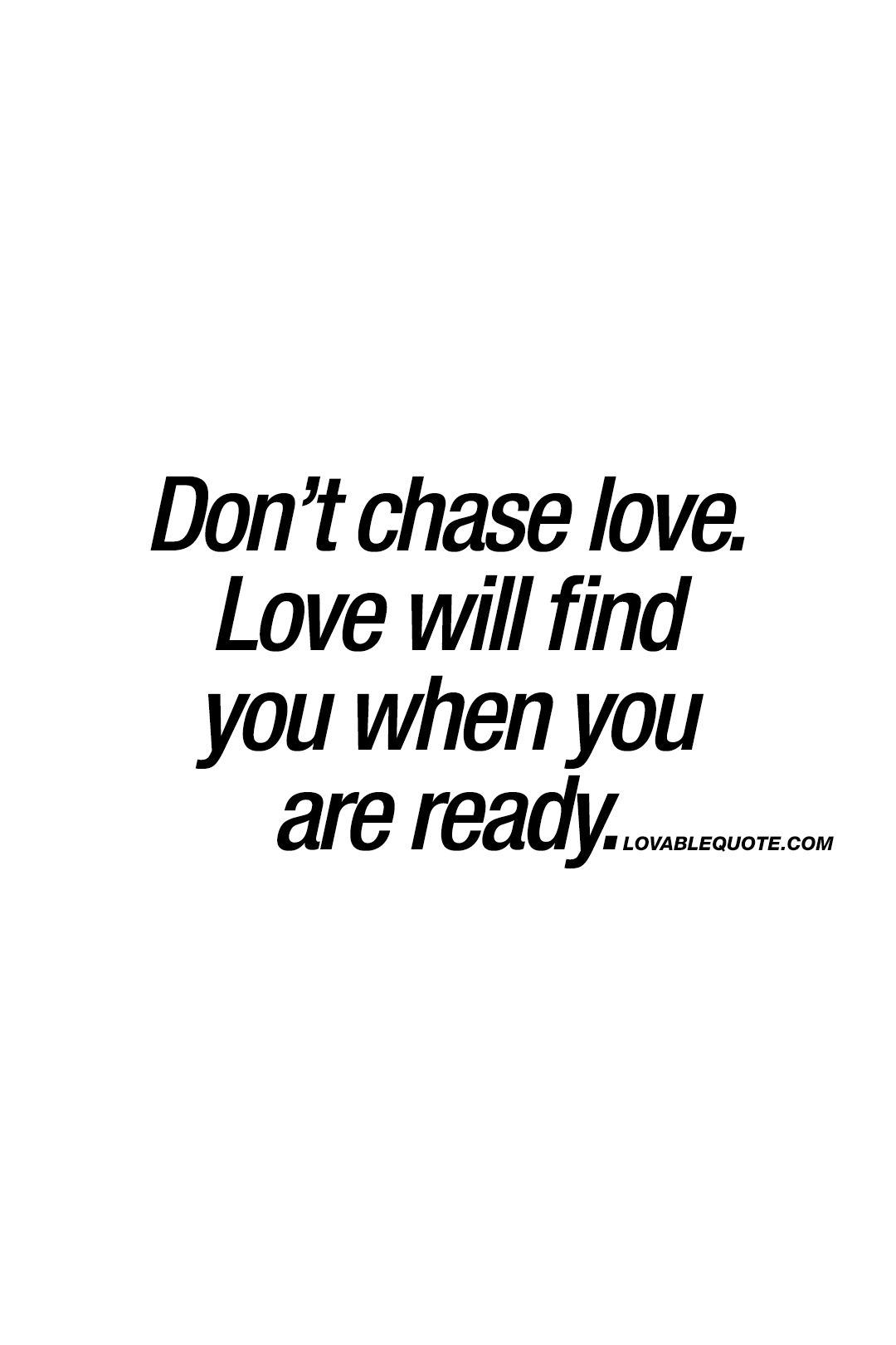 Love Quotes You Will Find: Don't Chase Love. Love Will Find You When You Are Ready