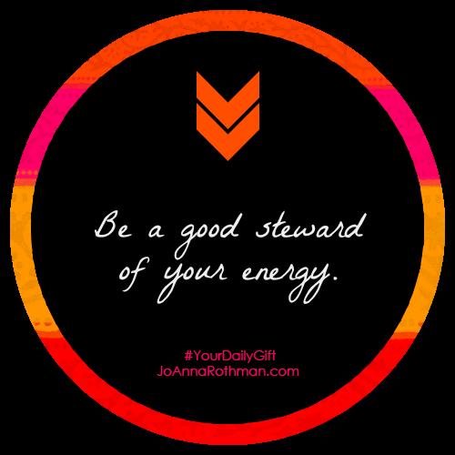 Be a good steward of your energy.  - JoAnnaRothman #YourDailyGift http://joannarothman.com/good-steward-energy-joannarothman-yourdailygift/