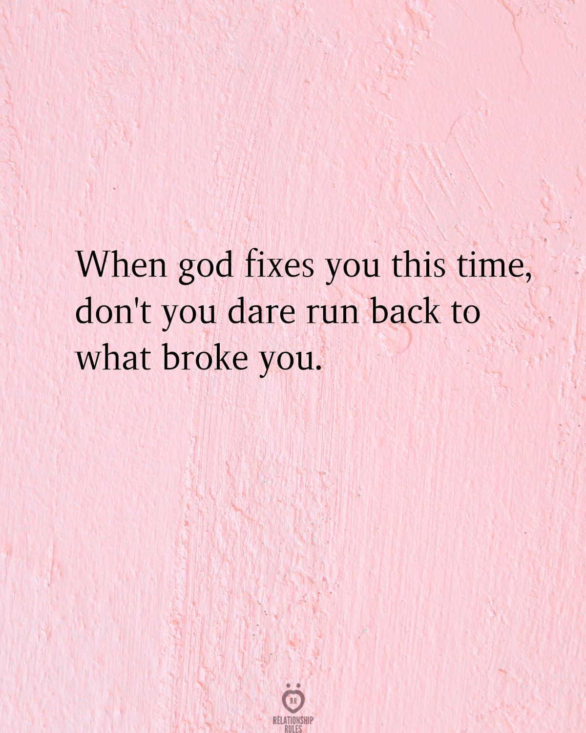 When god fixes you this time, don't you dare run back to what broke you.