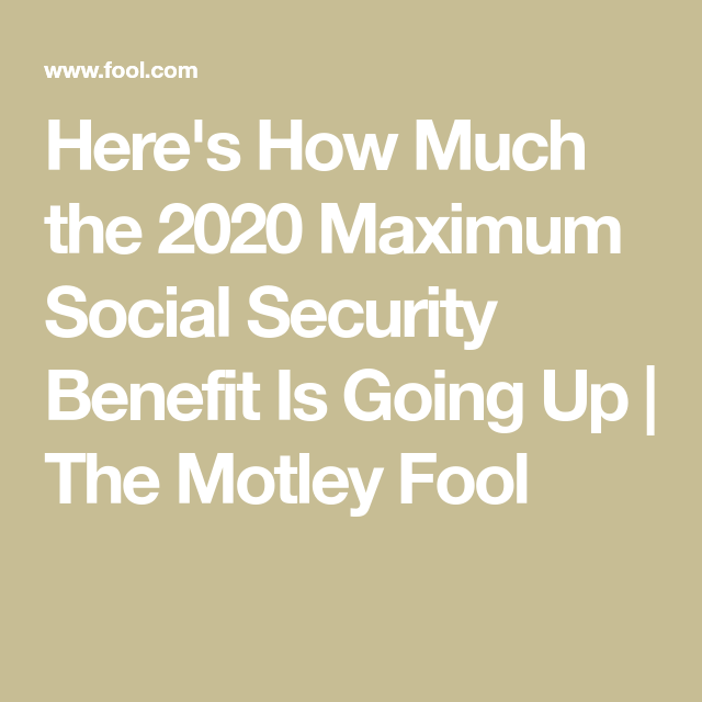 Here S How Much The 2020 Maximum Social Security Benefit Is Going Up Social Security The Motley Fool Retirement Benefits