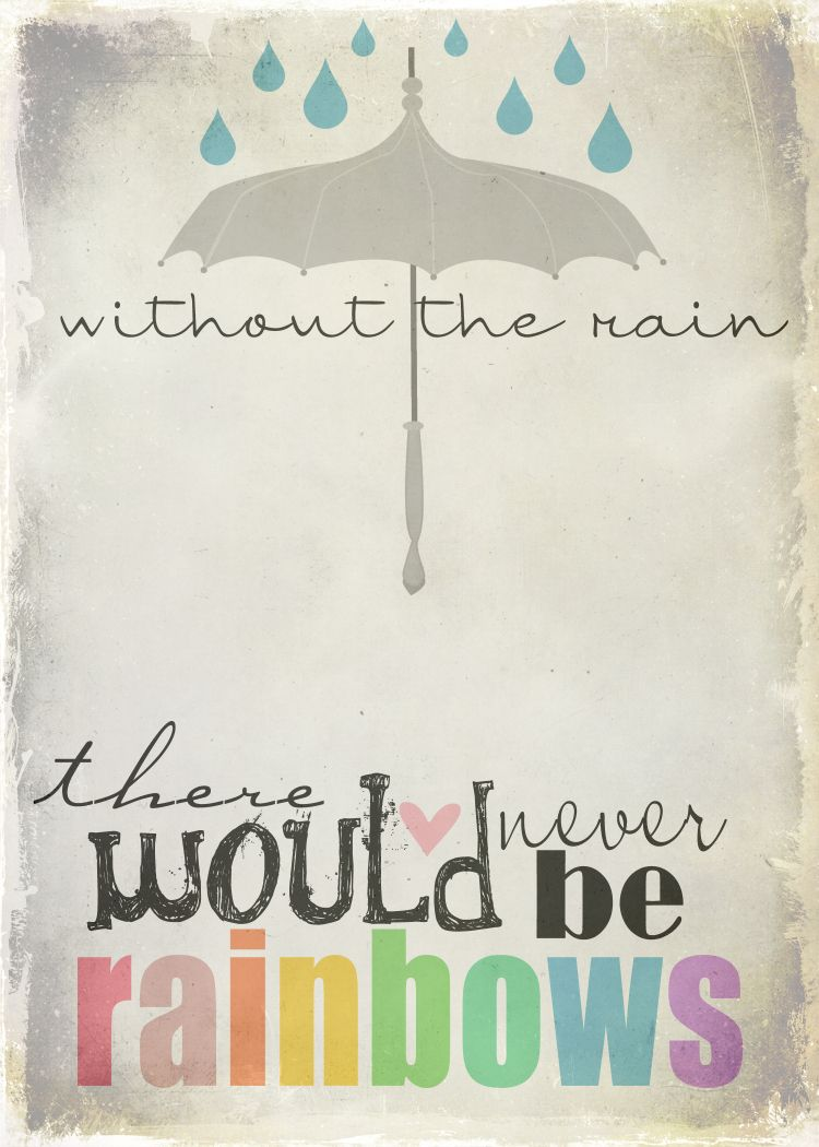 Free printable :) Without the rain there would never be rainbows.