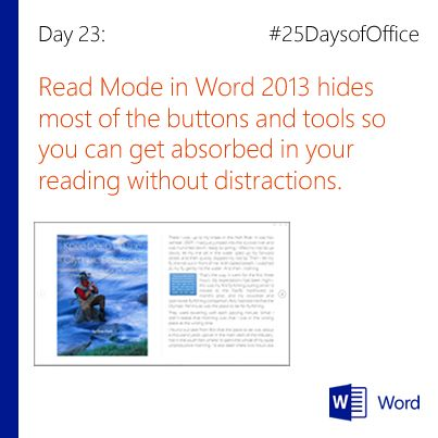 Day 23: Read Mode in Word 2013 hides most of the buttons and tools so you can get absorbed in your reading without distractions.    Learn more at http://office.microsoft.com/en-us/word-help/read-documents-in-word-HA102919729.aspx?WT.mc_ID=soc_fb_25daysofOffice