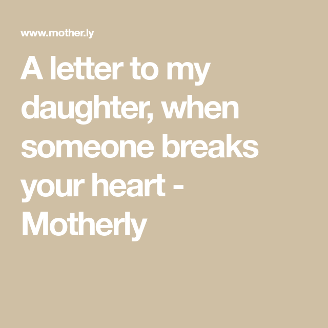 A letter to my daughter, when someone breaks your heart