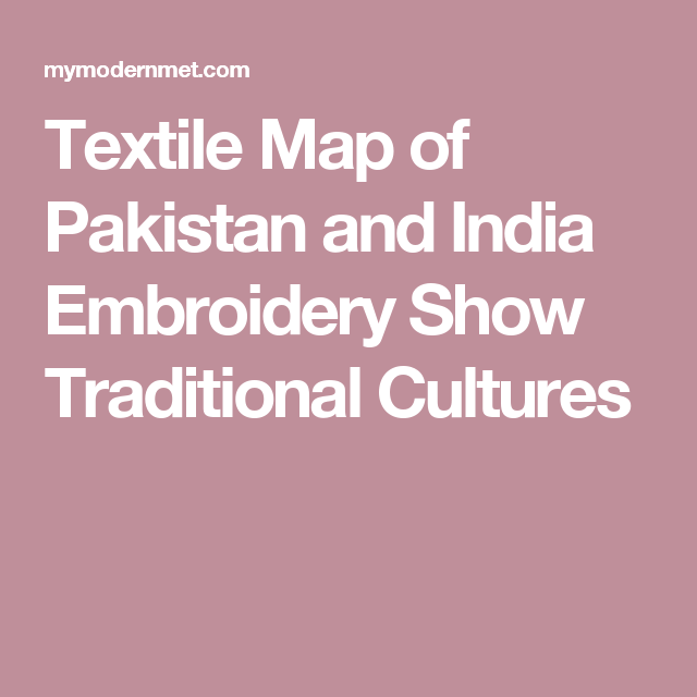 d15e515340 Artistic Maps of Pakistan and India Show Embroidery Techniques of Each  Region