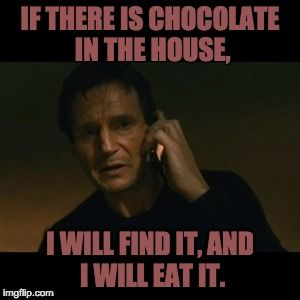 Liam Neeson Taken | IF THERE IS CHOCOLATE IN THE HOUSE, I WILL FIND IT, AND I WILL EAT IT. | image tagged in memes,liam neeson taken | made w/ Imgflip meme maker