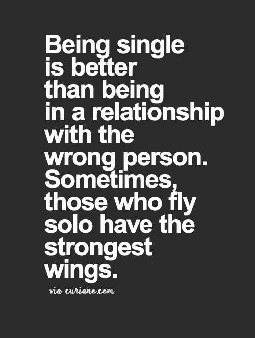 Being Single Is Better Than Being In A Relationship With The Wrong Person Sometimes Those Who Fly Solo Have The Strongest Wings Motivatie Loslaten Citaten