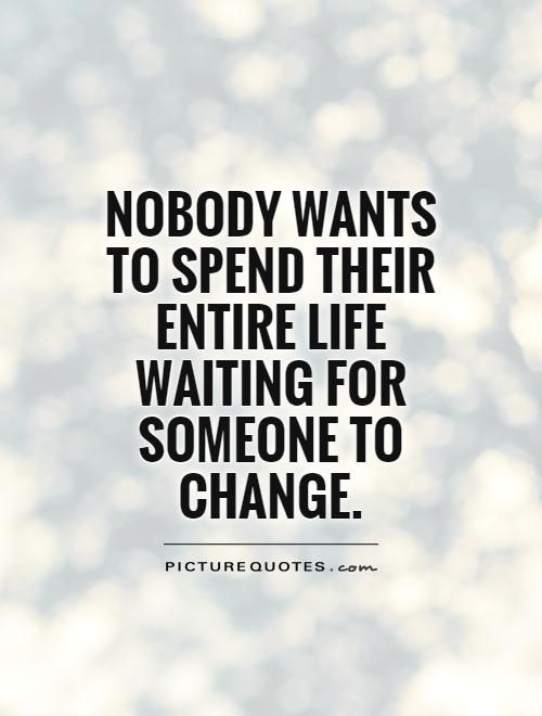 Nobody Wants To Spend Their Entire Life Waiting For Someone To Change Quote 1 Jpg 500 660 People Change Quotes People Quotes Wisdom Quotes Funny