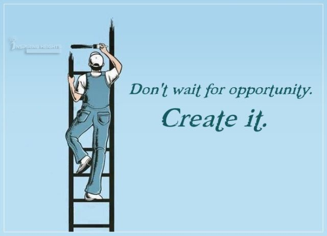 Don't wait for opportunity..