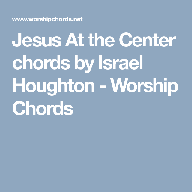 Jesus At the Center chords by Israel Houghton - Worship Chords ...