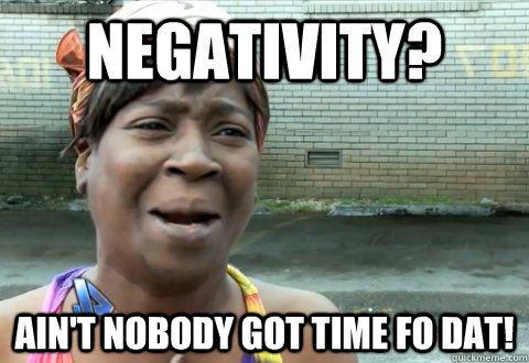 Negativity Ain 39 T Nobody Got Time Fo Dat Aint Nobody Got
