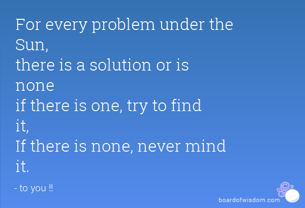 For Every Problem Under The Sun There Is A Solution Or Is None If There Is One Try To Find It If There Is None Never Mind It Mindfulness Solutions Problem