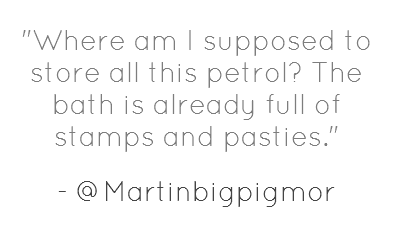 Where am I supposed to store all this petrol? The bath is already full of stamps and pasties.