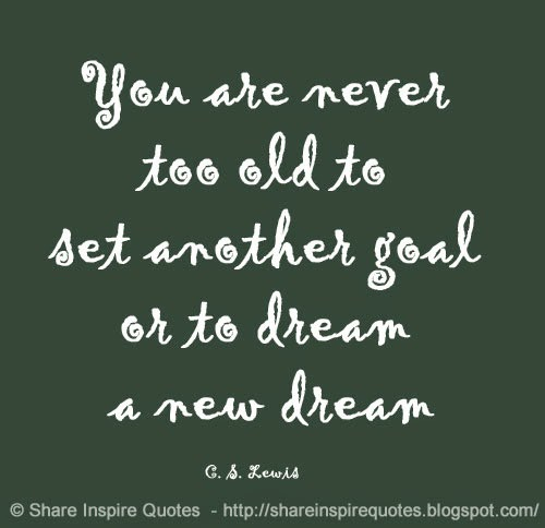 You are never too old to set another goal or to dream a new dream ~C. S. Lewis Website - http://bit.ly/1pjenZx   famous people quotes