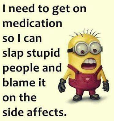 I Need To Get On Medication So I Can Slap Stupid People And Blame It On.  Minion TalkFunny MinionMinions QuotesSide ...