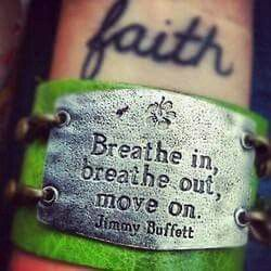 Breathe.in, Breathe out, Move on ~Jimmy Buffet~